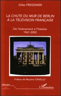 La chute du mur de Berlin à la télévision française - De l'événement à l'histoire 1961-2002-Gilles Freissinier