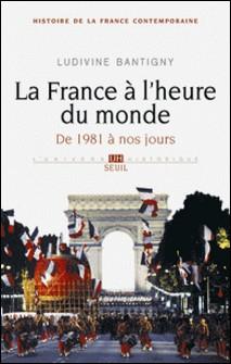 La France à l'heure du monde - De 1981 à nos jours-Ludivine Bantigny