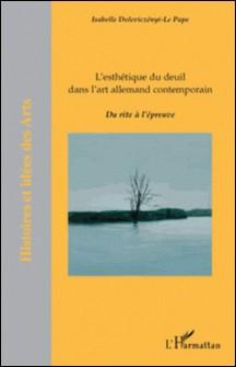 L'esthétique du deuil dans l'art allemand contemporain - Du rite à l'épreuve-Isabelle Doleviczényi-Le Pape