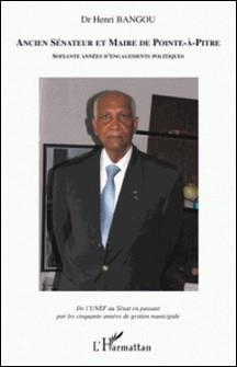 Ancien sénateur et maire de Pointe-à-Pitre, soixante années d'engagement politique - De l'UNEF au Sénat en passant par les cinquante années de gestion municipale-Henri Bangou