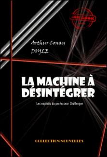 La machine à désintégrer - Les exploits du professeur Challenger (édition intégrale)-Arthur Conan Doyle