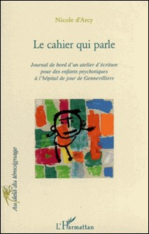 Le cahier qui parle: journal de bord d'un atelier d'écriture pour des enfants psychotiques à l'hôpital de jour de Gennevilliers-Nicole d' Arcy