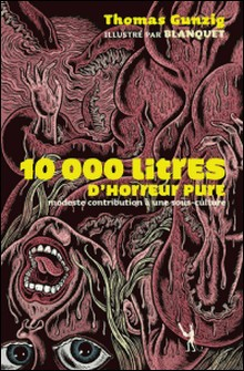 10 000 Litres d'horreur pure - Modeste contribution à une sous-culture-Thomas Gunzig