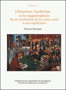 L'historien, l'archiviste et le magnétophone - De la constitution de la source orale à son exploitation-Florence Descamps