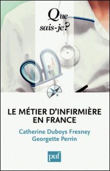 Le métier d'infirmière en France - Du métier d'infirmière à l'exercice professionnel des soins infirmiers-Catherine Duboys Fresney , Georgette Perrin
