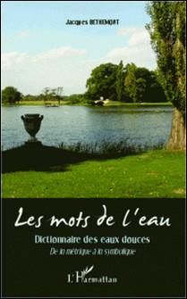 Les mots de l'eau - Dictionnaire des eaux douces - De la métrique à la symbolique-Jacques Bethemont