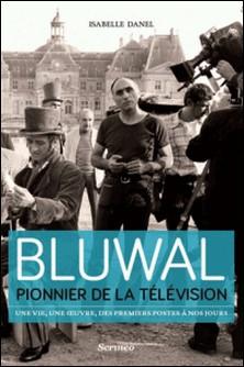 Bluwal, pionnier de la télévision - Une vie, une oeuvre, des premiers postes à nos jours-Isabelle Danel