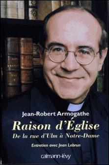 Raison d'église - De la rue d'Ulm à Notre-Dame Entretiens avec Jean Lebrun-Jean-Robert Armogathe