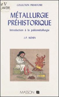 METALLURGIE PREHISTORIQUE. Introduction à la paléométallurgie-Jean-Pierre Mohen
