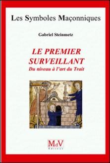 Le premier surveillant - Du niveau à l'art du trait-Gabriel Steinmetz