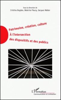 Patrimoine, création, culture - A l'intersection des dispositifs et des publics-Cristina Bogdan , Béatrice Fleury , Jacques Walter