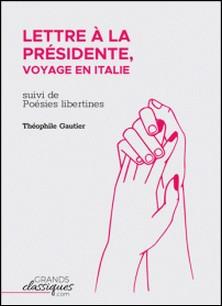 Lettre à la Présidente, voyage en Italie - suivi de Poésies libertines-Théophile Gautier