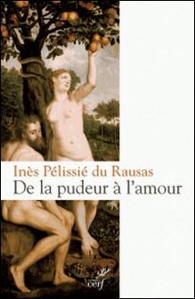 De la pudeur à l'amour - Philosophie et théologie de la pudeur-Inès Pélissié du Rausas