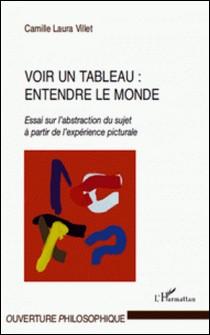 Voir un tableau : entendre le monde - Essai sur l'abstraction du sujet à partir de l'expérience picturale-Camille Laura Villet