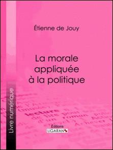 La morale appliquée à la politique-Étienne de Jouy , Ligaran