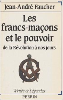 Les Francs-maçons et le pouvoir - De la Révolution à nos jours-Jean-André Faucher