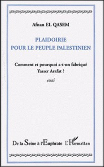 Plaidoirie pour le peuple palestinien - Comment et pourquoi a-t-on fabriqué Yasser Arafat ?-Afnan El Qasem
