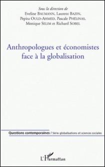 Anthropologues et économistes face à la globalisation-Eveline Baumann , Laurent Bazin , Pépita Ould-Ahmed , Pascale Phélinas