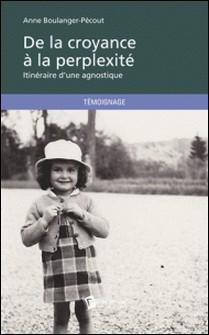 De la croyance à la perplexité - Itinéraire d'une agnostique-Anne Boulanger-Pécout