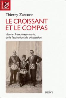 Le croissant et le compas - Islam et franc-maçonnerie, de la fascination à la détestation.-Thierry Zarcone