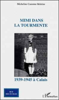 Mimi dans la tourmente - 1939-1945 à Calais-Micheline Canonne Bédrine