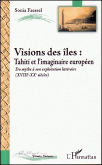 Vision des îles : Tahiti et l'imaginaire européen, du mythe (XVIIIe-XXe) à son exploitation littéraire-Sonia Faessel