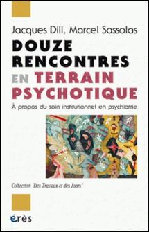 Douze rencontres en terrain psychotique - A propos du soin institutionnel en psychiatrie-Jacques Dill , Marcel Sassolas