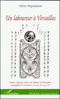 Un laboureur à Versailles - François Quesnay, médecin de Madame de Pompadour, encyclopédiste et économiste à la cour de Louis XV-Hélène Vergonjeanne