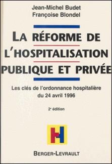 LA REFORME DE L'HOSPITALISATION PUBLIQUE ET PRIVEE. Les clés de l'ordonnance hospitalière du 24 avril 1996, à jour au 1er septembre 1998, 2ème édition-Jean-Michel Budet , Françoise Blondel