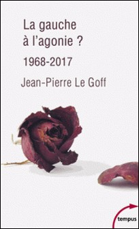 La gauche à l'agonie ? - 1968-2017-Jean-Pierre Le Goff