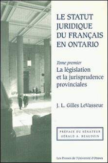 Le Statut juridique du français en Ontario - La législation et la jurisprudence provinciales-J.L. Gilles LeVasseur , Gérald A. Beaudoin