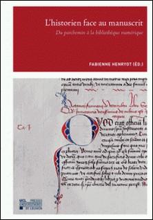 L'historien face au manuscrit - Du parchemin à la bibliothèque numérique-Fabienne Henryot