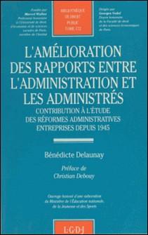 L'amélioration des rapports entre l'administration et les administrés - Contribution à l'étude des réformes administratives entreprises depuis 1945-Bénédicte Delaunay