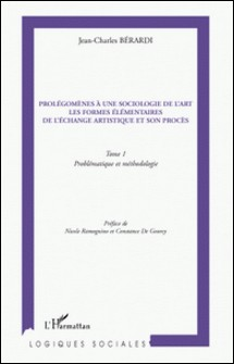 Prolégomènes à une sociologie de l'art, Les formes élémentaires de l'échange artistique et son procès - Tome 1, Problématique et méthodologie-Jean-Charles Bérardi
