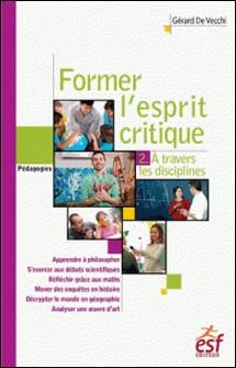 Former l'esprit critique - Tome 2, Une étude à travers les différentes disciplines-Gérard De Vecchi