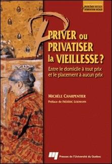 Priver ou privatiser la vieillesse ? Entre le domicile à tout prix et le placement à aucun prix-Michèle Charpentier