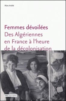 Femmes dévoilées - Des algériennes en France à l'heure de la décolonisation-Marc André