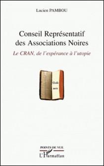 Conseil Représentatif des Associations Noires - Le CRAN, de l'espérance à l'utopie-Lucien Pambou