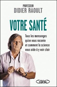 Votre santé - Tous les mensonges qu'on vous raconte et comment la science vous aide à y voir clair-Didier Raoult