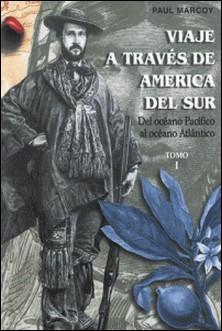 Viaje a través de América del Sur. Tomo I - Del Océano Pacífico al Océano Atlántico-Paul Marcoy