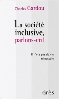 La société inclusive, parlons-en ! - Il n'y a pas de vie minuscule-Charles Gardou