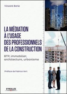 La médiation à l'usage des professionnels de la construction - BTP, immobilier, architecture, urbanisme-Vincent Borie