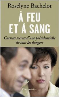 A feu et à sang - Carnets secrets d'une présidentielle de tous les dangers-Roselyne Bachelot