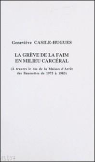 La grève de la faim en milieu carcéral : à travers le cas de la maison d'arrêt des Baumettes de 1975 à 1983-Geneviève Casile-Hugues , Raymond Gassin , Institut de sciences pénales e