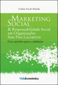 Marketing Social & Responsabilidade Social em Organizações Sem Fins Lucrativos - Um caminho para a cidadania - Cristina Vaz de Almeida
