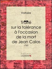 Traité sur la tolérance à l'occasion de la mort de Jean Calas - 1763-Voltaire , Ligaran , Louis Moland
