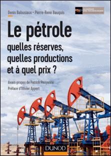 Le pétrole : quelles réserves, quelles productions et à quel prix ?-Pierre-René Bauquis , Denis Babusiaux