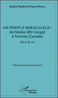 Un périple miraculeux : de Ndobo (RD Congo) à Toronto (Canada) - Récit de vie-Gaston Nyabul di Kanza Mabaya