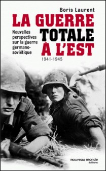 La guerre totale à l'Est - Nouvelles perspectives sur la guerre germano-soviétique (1941-1945)-Boris Laurent