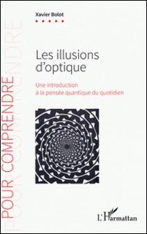 Les illusions d'optique - Une introduction à la pensée quantique du quotidien-Xavier Bolot